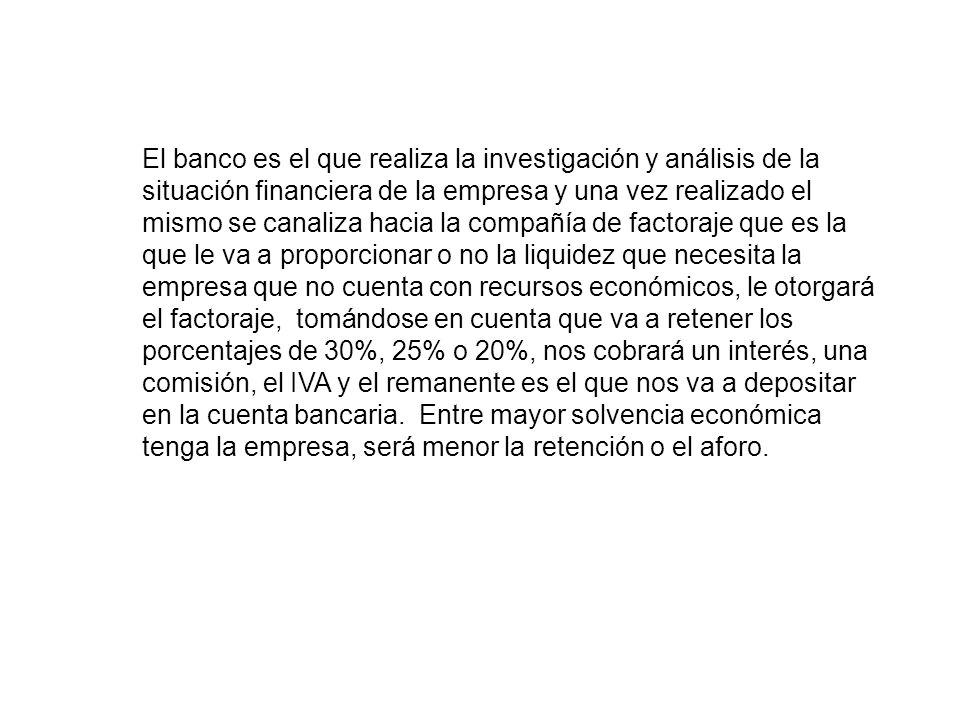 El banco es el que realiza la investigación y análisis de la situación financiera de la empresa y una vez realizado el mismo se canaliza hacia la comp