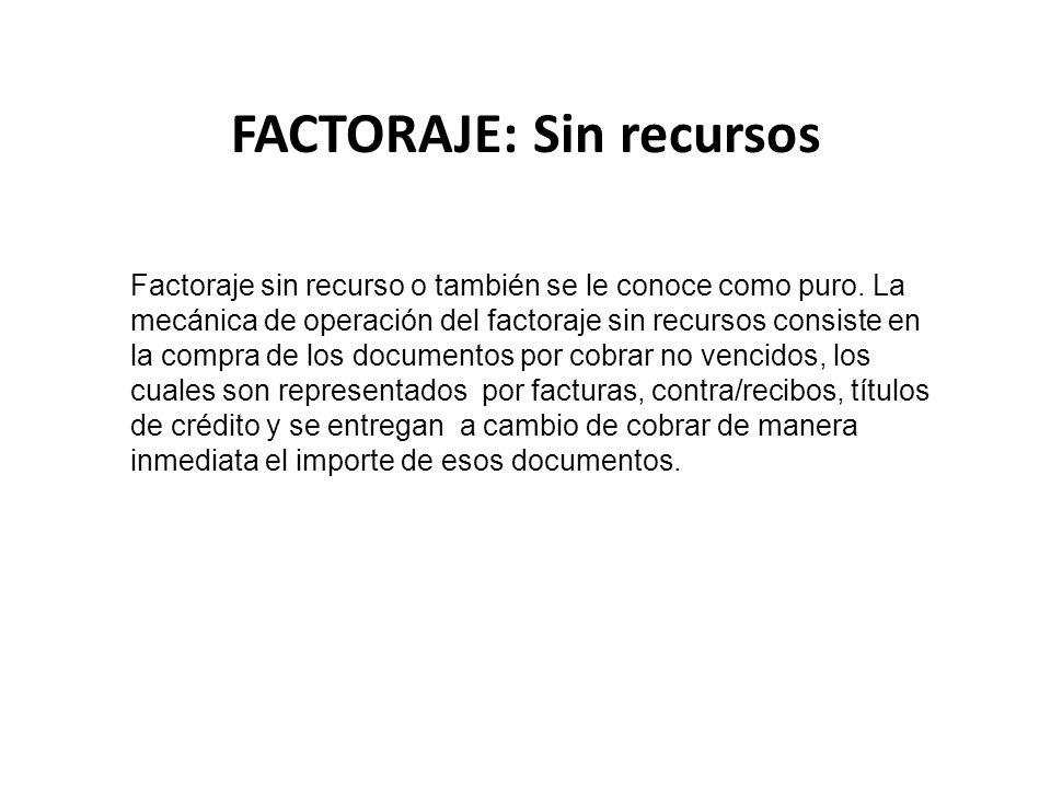 FACTORAJE: Sin recursos Factoraje sin recurso o también se le conoce como puro. La mecánica de operación del factoraje sin recursos consiste en la com