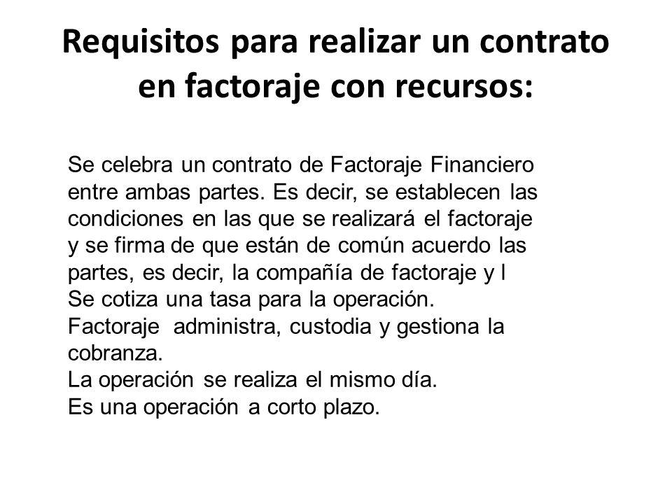 Requisitos para realizar un contrato en factoraje con recursos: Se celebra un contrato de Factoraje Financiero entre ambas partes. Es decir, se establ