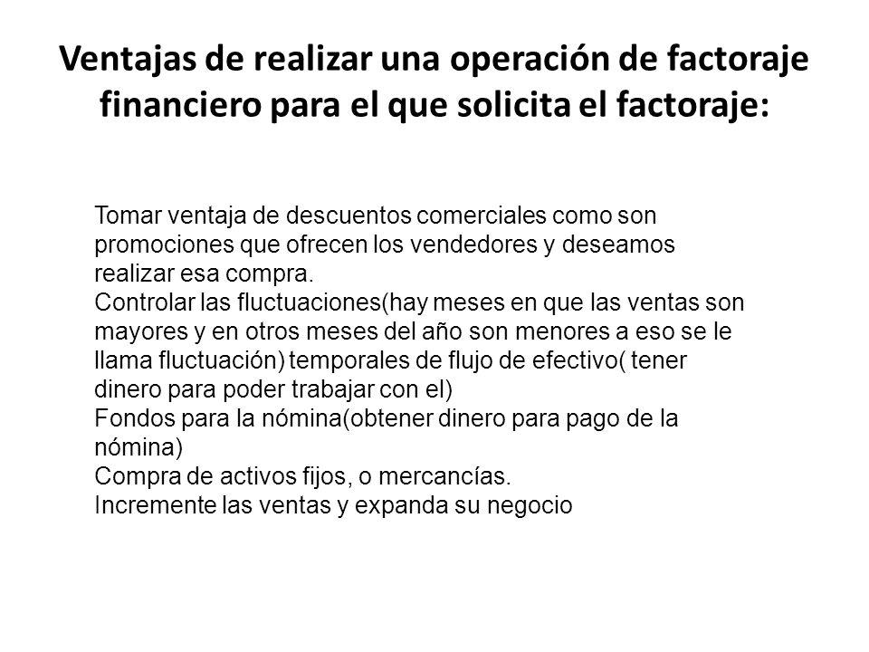 Ventajas de realizar una operación de factoraje financiero para el que solicita el factoraje: Tomar ventaja de descuentos comerciales como son promoci