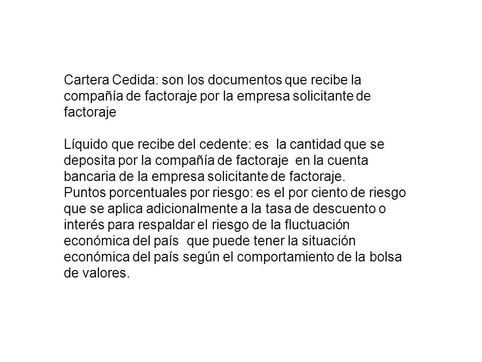 Cartera Cedida: son los documentos que recibe la compañía de factoraje por la empresa solicitante de factoraje Líquido que recibe del cedente: es la c