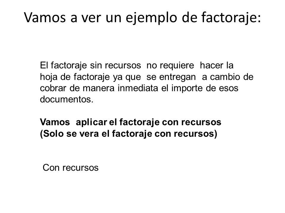 Vamos a ver un ejemplo de factoraje: El factoraje sin recursos no requiere hacer la hoja de factoraje ya que se entregan a cambio de cobrar de manera