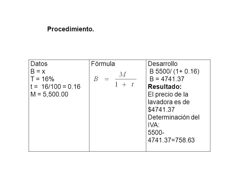 Datos B = x T = 16% t = 16/100 = 0.16 M = 5,500.00 FórmulaDesarrollo B 5500/ (1+ 0.16) B = 4741.37 Resultado: El precio de la lavadora es de $4741.37