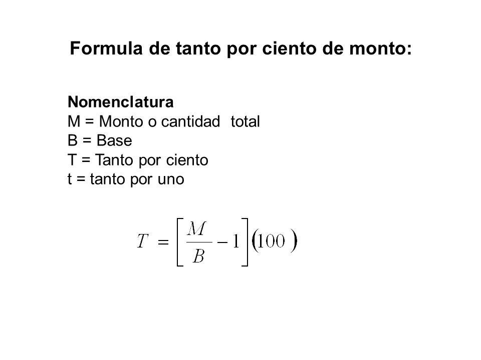 Nomenclatura M = Monto o cantidad total B = Base T = Tanto por ciento t = tanto por uno Formula de tanto por ciento de monto: