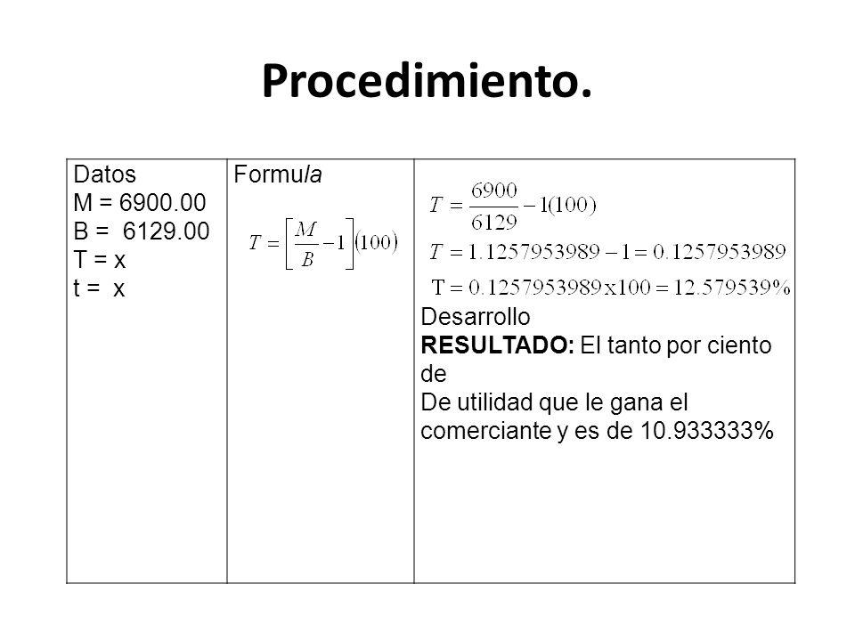 Procedimiento. Datos M = 6900.00 B = 6129.00 T = x t = x Formula Desarrollo RESULTADO: El tanto por ciento de De utilidad que le gana el comerciante y