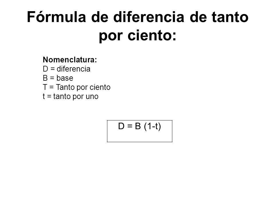 D = B (1-t) Nomenclatura: D = diferencia B = base T = Tanto por ciento t = tanto por uno Fórmula de diferencia de tanto por ciento: