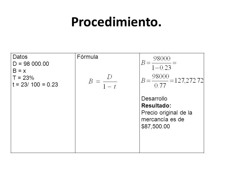 Procedimiento. Datos D = 98 000.00 B = x T = 23% t = 23/ 100 = 0.23 Fórmula Desarrollo Resultado: Precio original de la mercancía es de $87,500.00