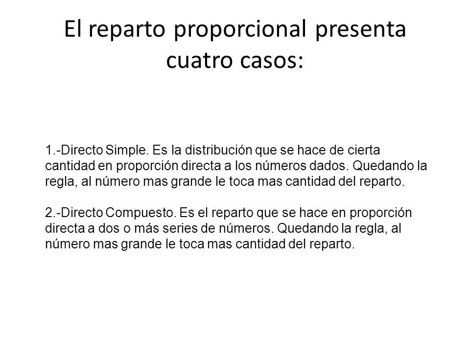 El reparto proporcional presenta cuatro casos: 1.-Directo Simple. Es la distribución que se hace de cierta cantidad en proporción directa a los número