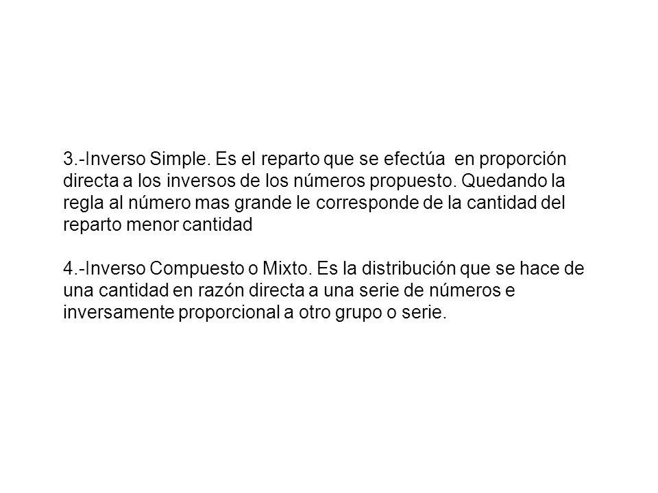 3.-Inverso Simple. Es el reparto que se efectúa en proporción directa a los inversos de los números propuesto. Quedando la regla al número mas grande