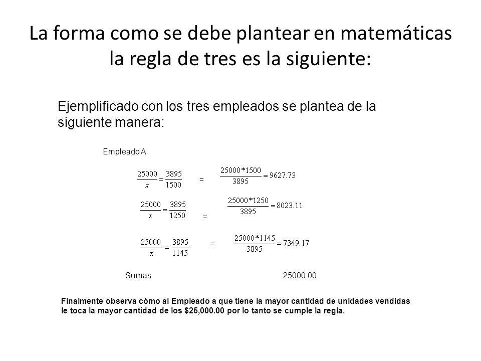 La forma como se debe plantear en matemáticas la regla de tres es la siguiente: Ejemplificado con los tres empleados se plantea de la siguiente manera