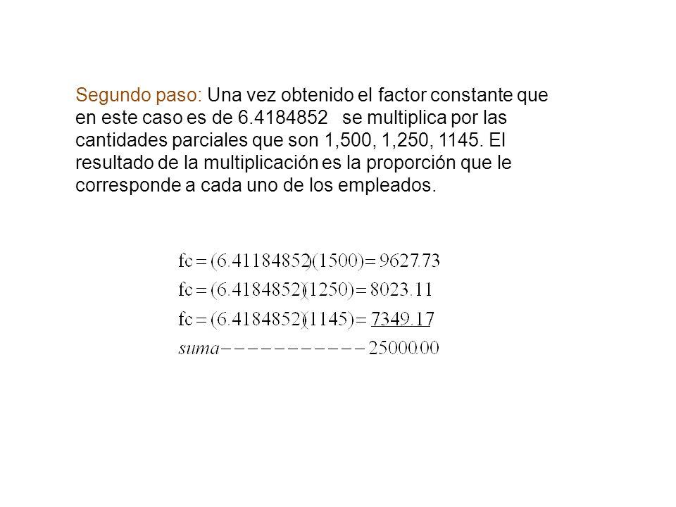 Segundo paso: Una vez obtenido el factor constante que en este caso es de 6.4184852 se multiplica por las cantidades parciales que son 1,500, 1,250, 1
