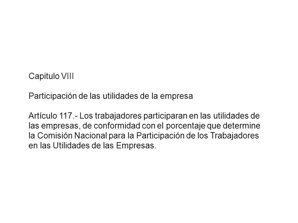 Capitulo VIII Participación de las utilidades de la empresa Artículo 117.- Los trabajadores participaran en las utilidades de las empresas, de conform