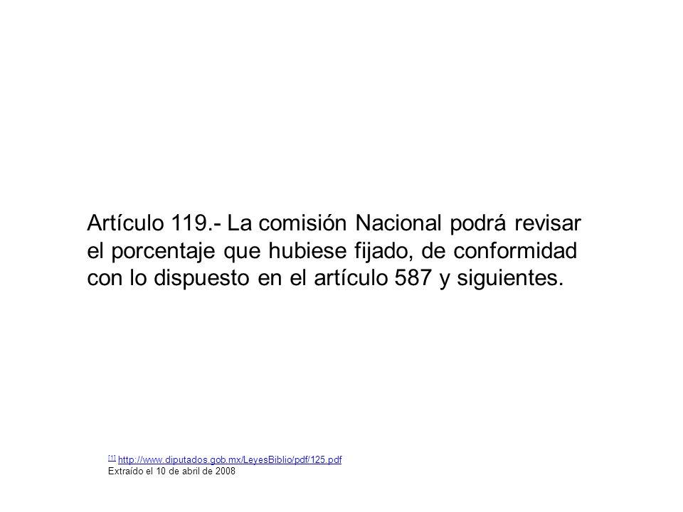 Artículo 119.- La comisión Nacional podrá revisar el porcentaje que hubiese fijado, de conformidad con lo dispuesto en el artículo 587 y siguientes. [