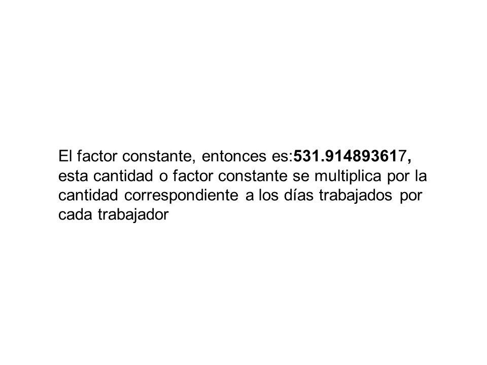 El factor constante, entonces es:531.914893617, esta cantidad o factor constante se multiplica por la cantidad correspondiente a los días trabajados p