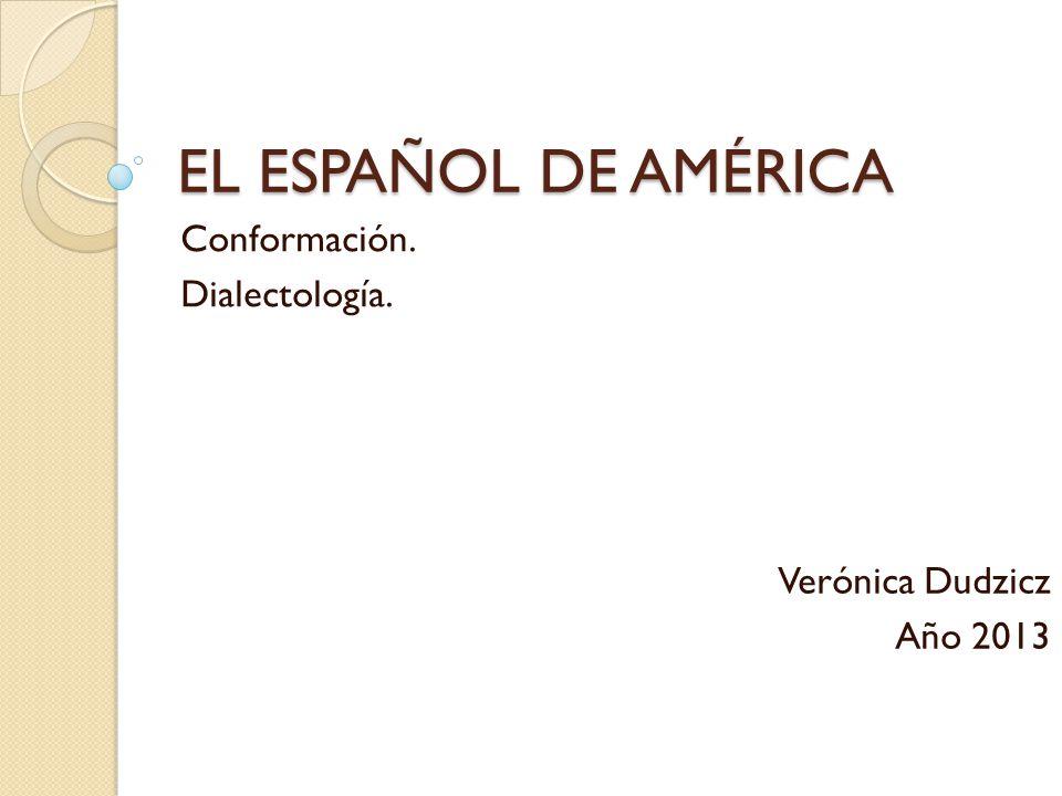 EL ESPAÑOL DE AMÉRICA Conformación. Dialectología. Verónica Dudzicz Año 2013