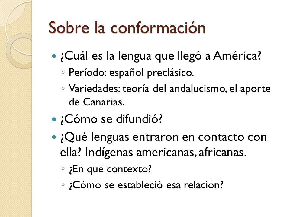 Sobre la conformación ¿Cuál es la lengua que llegó a América? Período: español preclásico. Variedades: teoría del andalucismo, el aporte de Canarias.