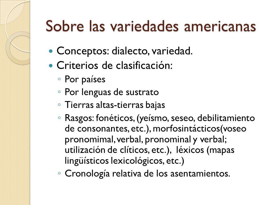 Sobre las variedades americanas Conceptos: dialecto, variedad. Criterios de clasificación: Por países Por lenguas de sustrato Tierras altas-tierras ba