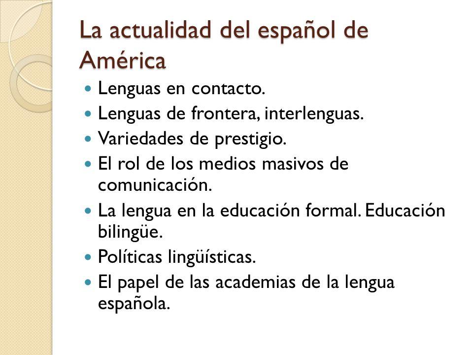 La actualidad del español de América Lenguas en contacto. Lenguas de frontera, interlenguas. Variedades de prestigio. El rol de los medios masivos de