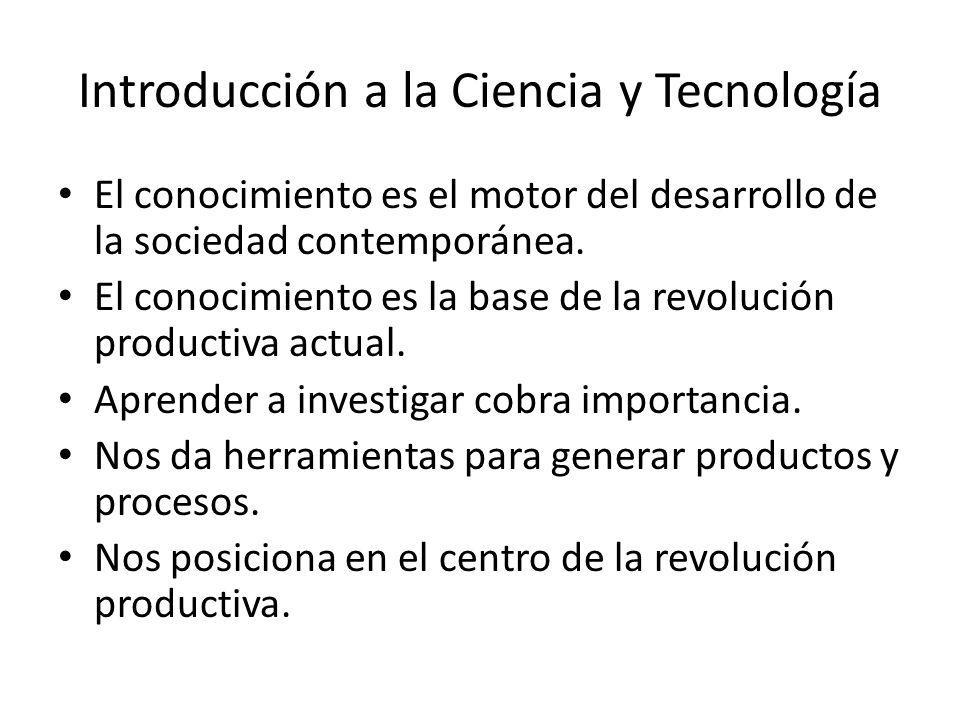 Introducción a la Ciencia y Tecnología El conocimiento es el motor del desarrollo de la sociedad contemporánea. El conocimiento es la base de la revol