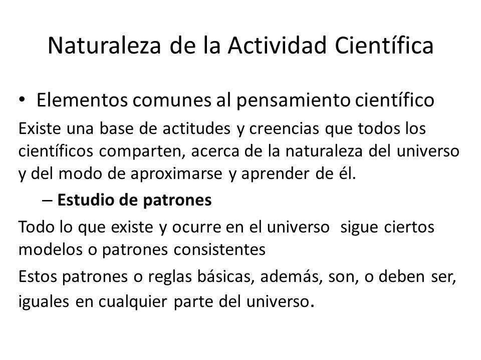 Elementos comunes al pensamiento científico Existe una base de actitudes y creencias que todos los científicos comparten, acerca de la naturaleza del universo y del modo de aproximarse y aprender de él.