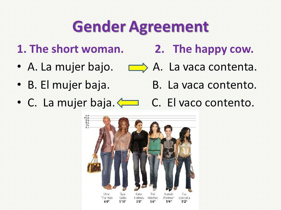 Gender Agreement 1. The short woman. 2. The happy cow. A. La mujer bajo. A. La vaca contenta. B. El mujer baja. B. La vaca contento. C. La mujer baja.