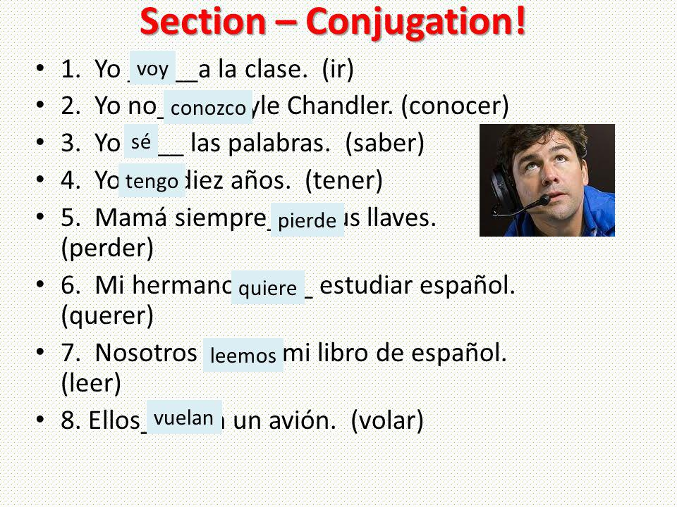 Section – Conjugation! 1. Yo _____a la clase. (ir) 2. Yo no____a Kyle Chandler. (conocer) 3. Yo ____ las palabras. (saber) 4. Yo____diez años. (tener)