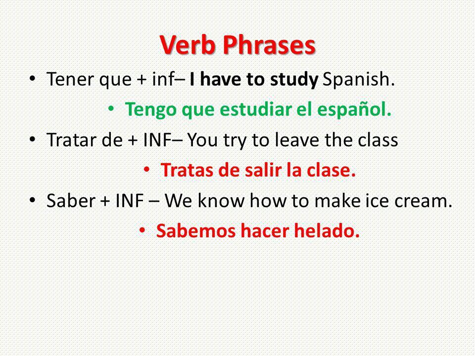 Verb Phrases Tener que + inf– I have to study Spanish. Tengo que estudiar el español. Tratar de + INF– You try to leave the class Tratas de salir la c