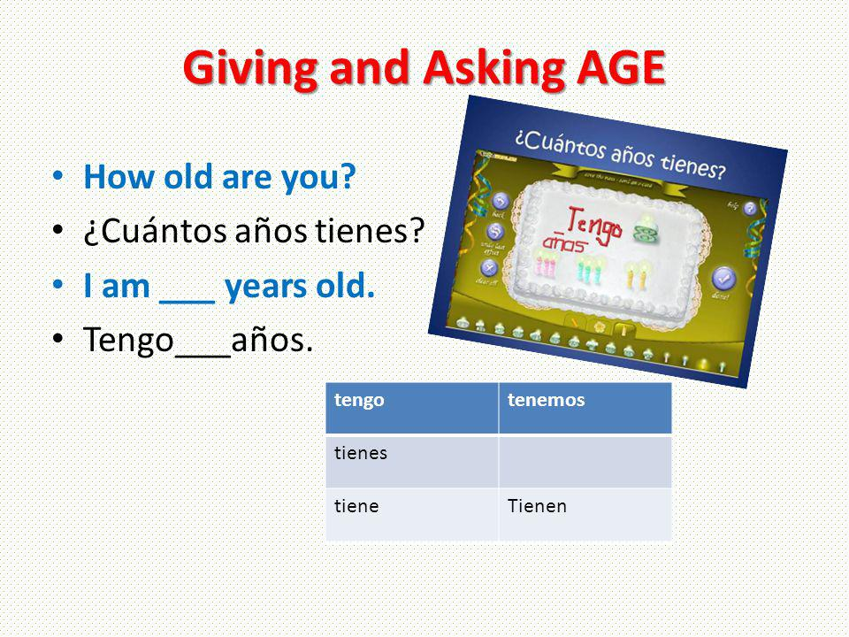 Giving and Asking AGE How old are you. ¿Cuántos años tienes.