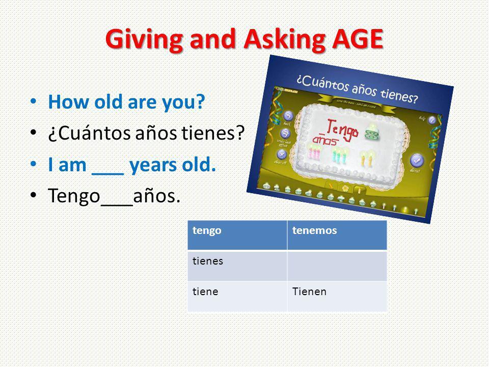 Giving and Asking AGE How old are you? ¿Cuántos años tienes? I am ___ years old. Tengo___años. tengotenemos tienes tieneTienen