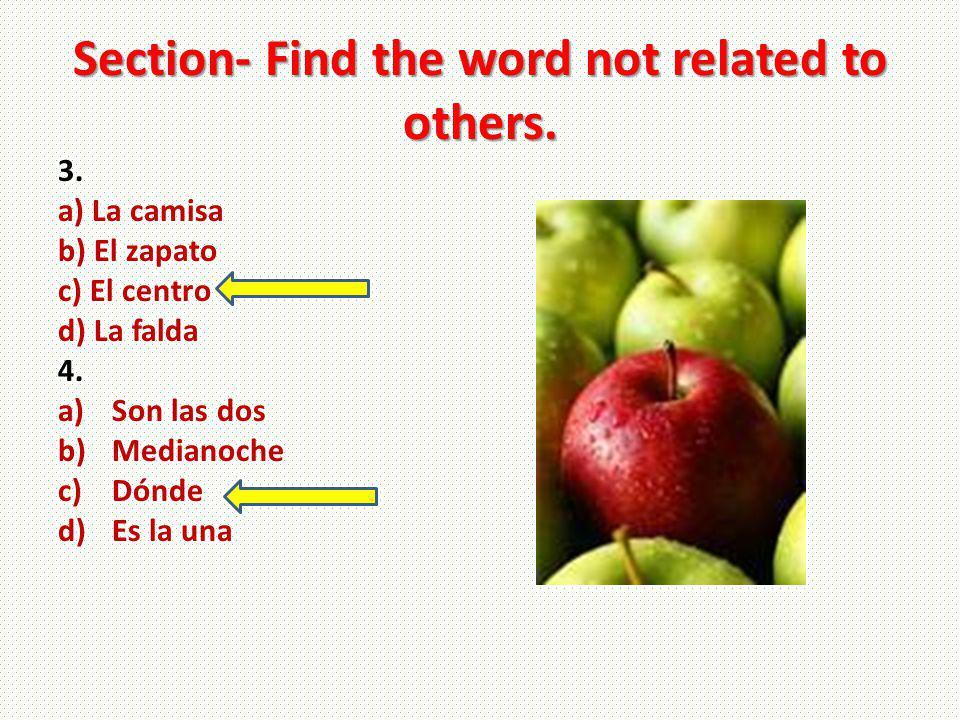 Section- Find the word not related to others. 3. a) La camisa b) El zapato c) El centro d) La falda 4. a)Son las dos b)Medianoche c)Dónde d)Es la una