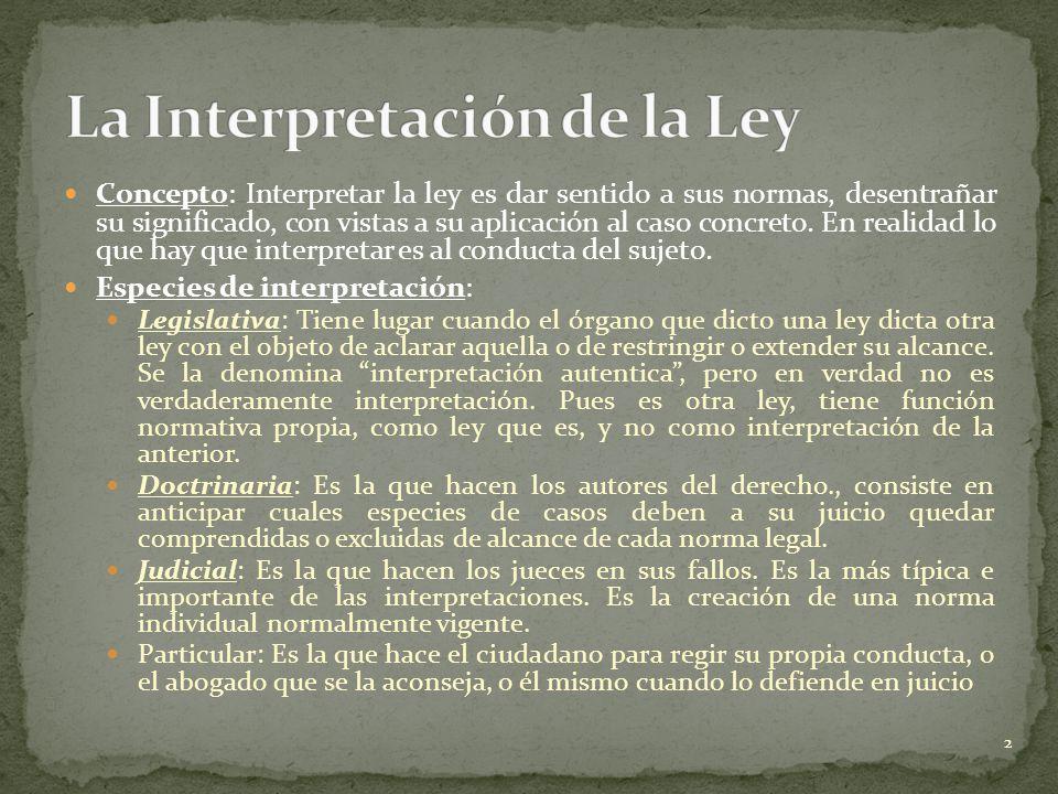 Concepto: Interpretar la ley es dar sentido a sus normas, desentrañar su significado, con vistas a su aplicación al caso concreto. En realidad lo que