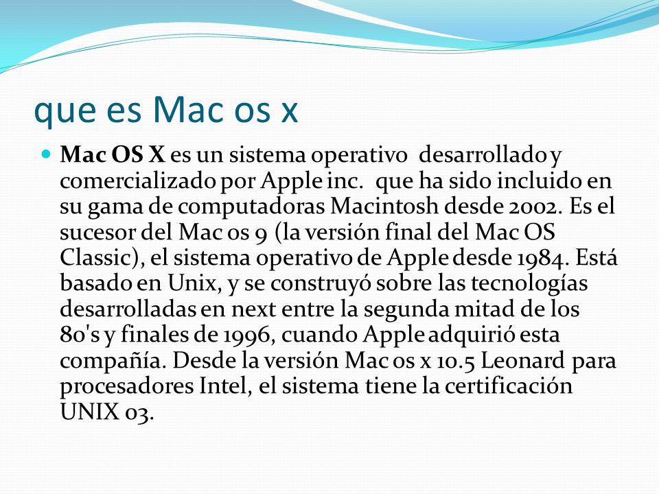 que es Mac os x Mac OS X es un sistema operativo desarrollado y comercializado por Apple inc. que ha sido incluido en su gama de computadoras Macintos