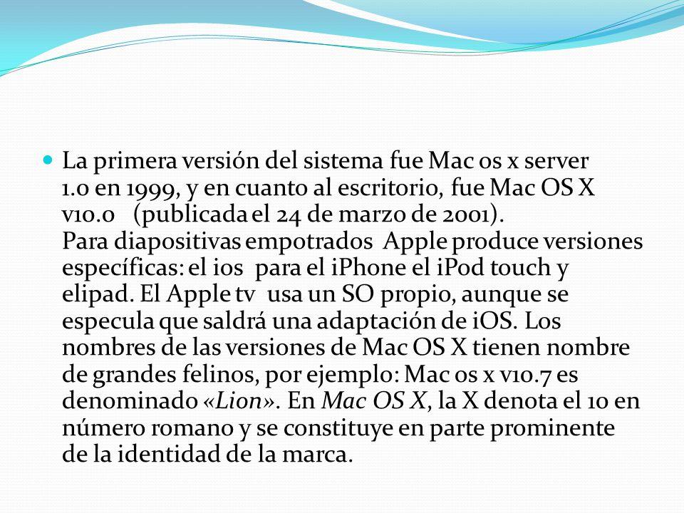 La primera versión del sistema fue Mac os x server 1.0 en 1999, y en cuanto al escritorio, fue Mac OS X v10.0 (publicada el 24 de marzo de 2001). Para