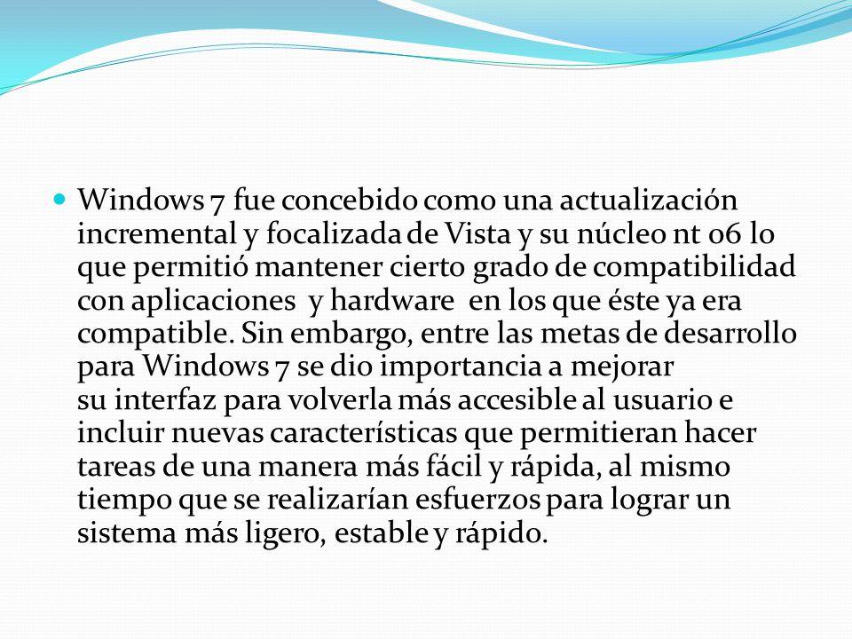 Windows 7 fue concebido como una actualización incremental y focalizada de Vista y su núcleo nt 06 lo que permitió mantener cierto grado de compatibil