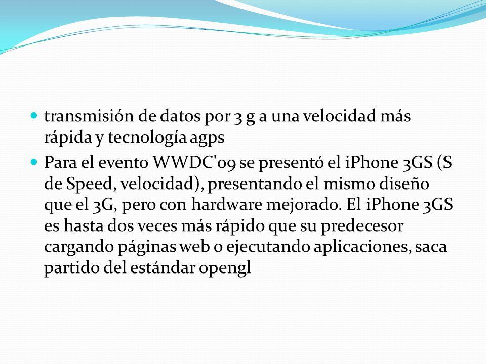 transmisión de datos por 3 g a una velocidad más rápida y tecnología agps Para el evento WWDC'09 se presentó el iPhone 3GS (S de Speed, velocidad), pr