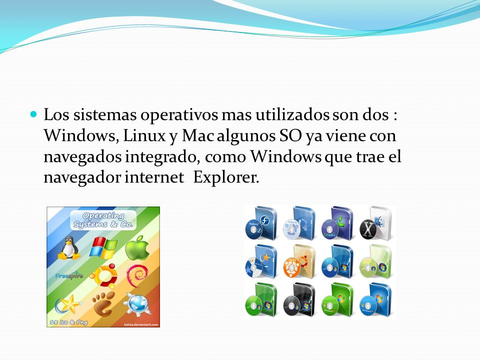 Los sistemas operativos mas utilizados son dos : Windows, Linux y Mac algunos SO ya viene con navegados integrado, como Windows que trae el navegador internet Explorer.