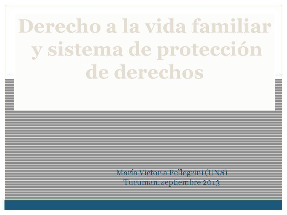 María Victoria Pellegrini (UNS) Tucuman, septiembre 2013 Derecho a la vida familiar y sistema de protección de derechos