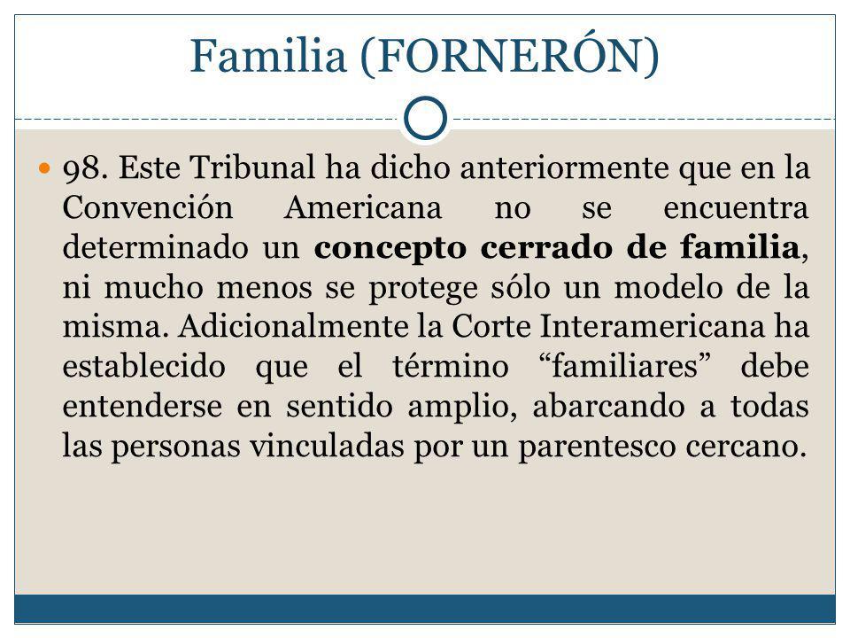 Familia (FORNERÓN) 98. Este Tribunal ha dicho anteriormente que en la Convención Americana no se encuentra determinado un concepto cerrado de familia,