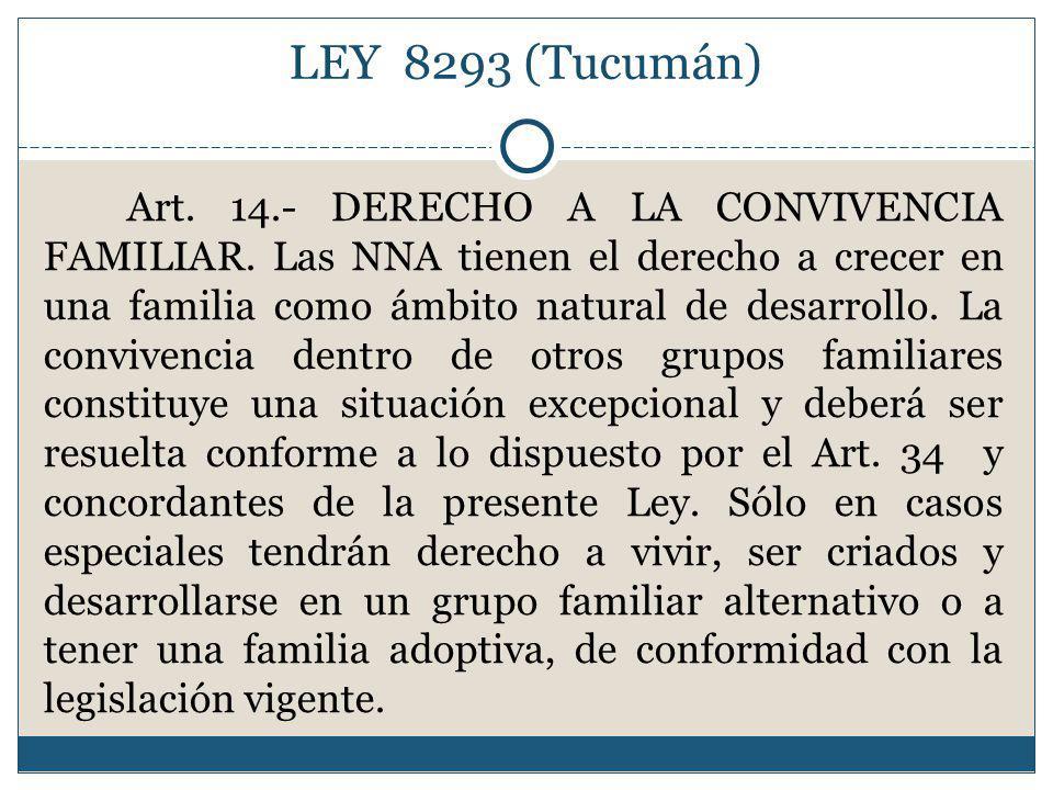 LEY 8293 (Tucumán) Art. 14.- DERECHO A LA CONVIVENCIA FAMILIAR. Las NNA tienen el derecho a crecer en una familia como ámbito natural de desarrollo. L