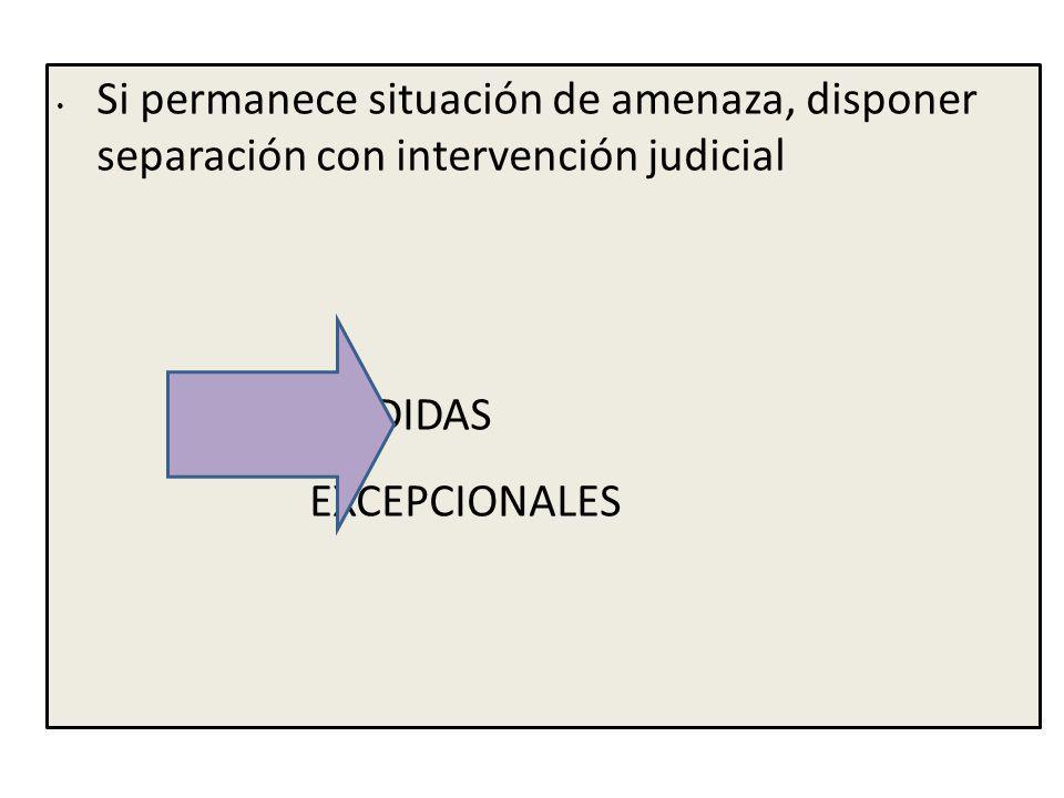 Si permanece situación de amenaza, disponer separación con intervención judicial MEDIDAS EXCEPCIONALES
