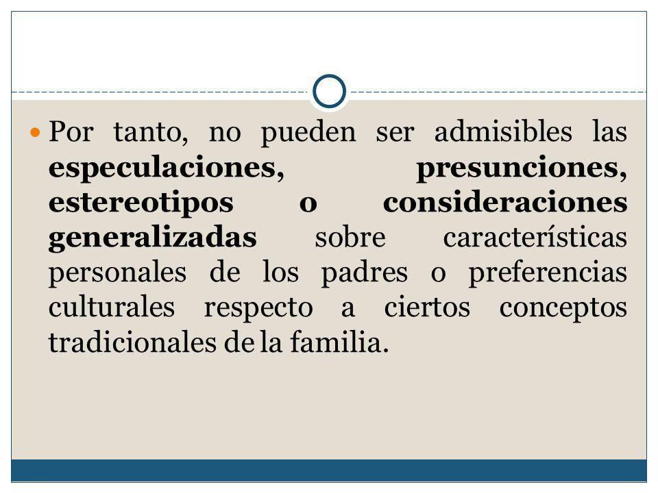 Por tanto, no pueden ser admisibles las especulaciones, presunciones, estereotipos o consideraciones generalizadas sobre características personales de