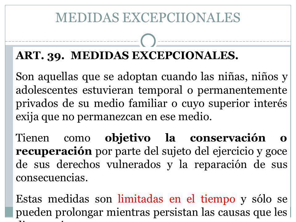 MEDIDAS EXCEPCIIONALES ART. 39. MEDIDAS EXCEPCIONALES. Son aquellas que se adoptan cuando las niñas, niños y adolescentes estuvieran temporal o perman