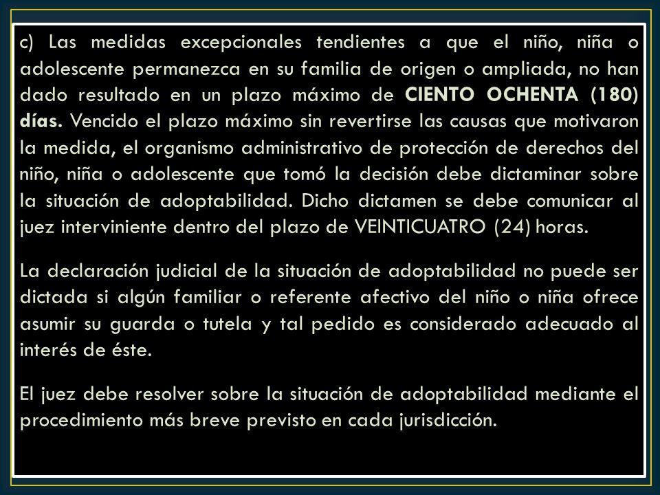 c) Las medidas excepcionales tendientes a que el niño, niña o adolescente permanezca en su familia de origen o ampliada, no han dado resultado en un p