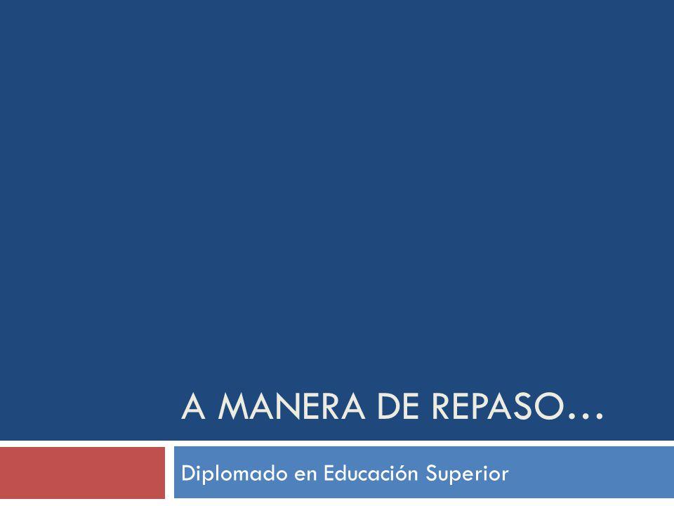 A MANERA DE REPASO… Diplomado en Educación Superior