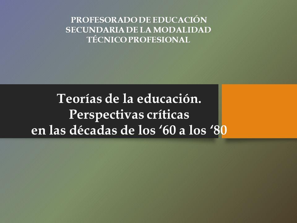 Teorías de la educación. Perspectivas críticas en las décadas de los 60 a los 80 PROFESORADO DE EDUCACIÓN SECUNDARIA DE LA MODALIDAD TÉCNICO PROFESION