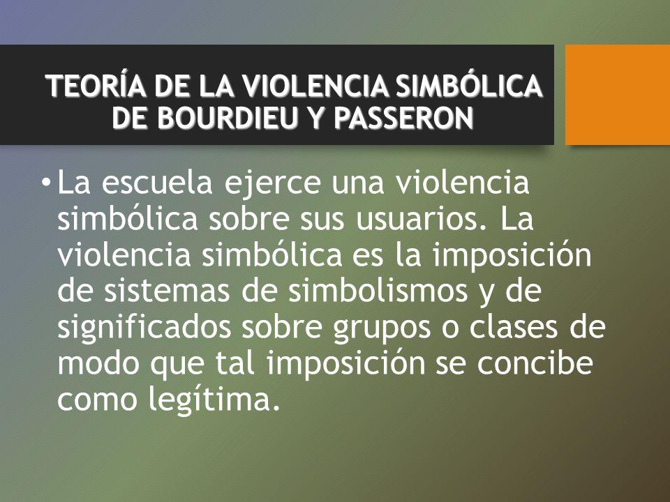 TEORÍA DE LA VIOLENCIA SIMBÓLICA DE BOURDIEU Y PASSERON La escuela ejerce una violencia simbólica sobre sus usuarios. La violencia simbólica es la imp