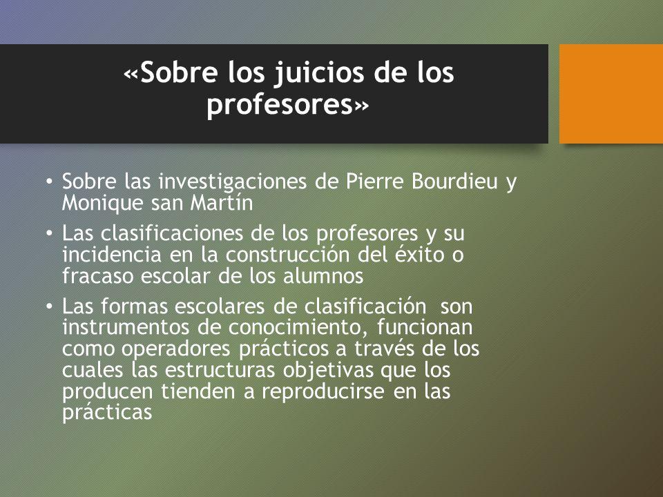 «Sobre los juicios de los profesores» Sobre las investigaciones de Pierre Bourdieu y Monique san Martín Las clasificaciones de los profesores y su inc