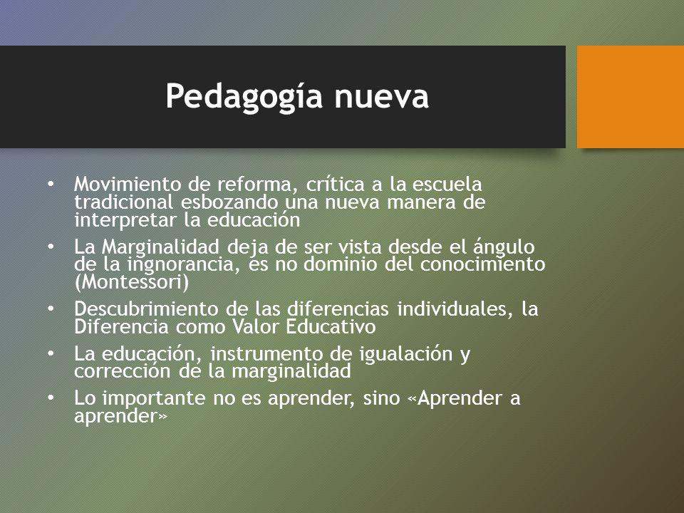 Pedagogía nueva Movimiento de reforma, crítica a la escuela tradicional esbozando una nueva manera de interpretar la educación La Marginalidad deja de