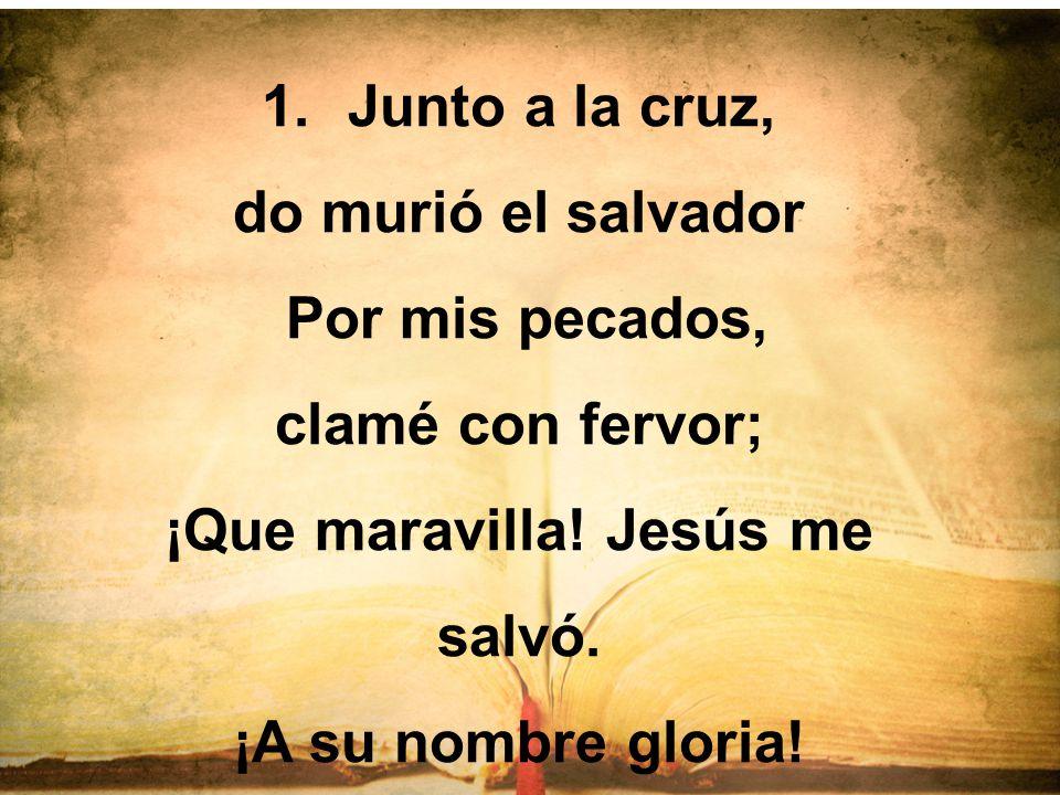1.Junto a la cruz, do murió el salvador Por mis pecados, clamé con fervor; ¡Que maravilla! Jesús me salvó. ¡A su nombre gloria!