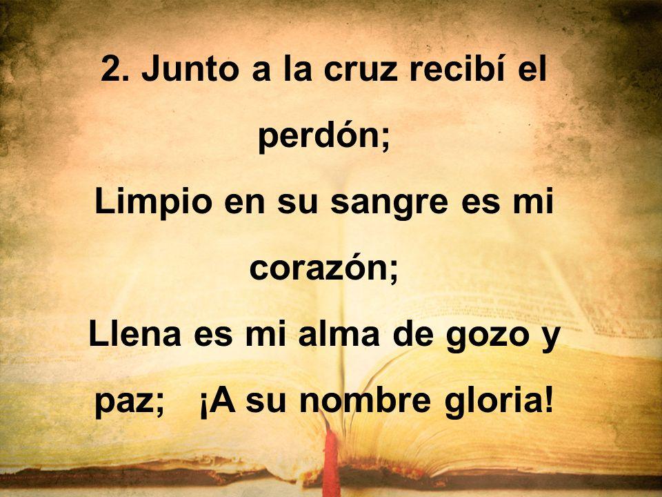 2. Junto a la cruz recibí el perdón; Limpio en su sangre es mi corazón; Llena es mi alma de gozo y paz; ¡A su nombre gloria!